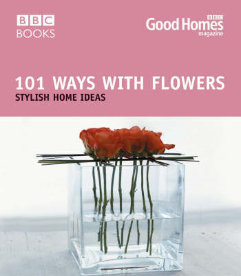 Good Homes 101 Ways with Flowers: Stylish Home Ideas (BOK)
