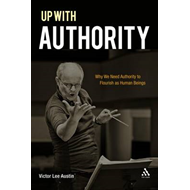 Up with Authority: Why We Need Authority to Flourish as Human Beings (BOK)