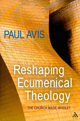 Reshaping Ecumenical Theology: The Church Made Whole? (BOK)