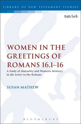 Women in the Greetings of Romans 16.1-16: A Study of Mutuality and Women's Ministry in the Letter to (BOK)