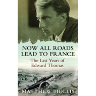 Now All Roads Lead to France: The Last Years of Edward Thomas (BOK)