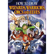 How to Draw Wizards, Warriors, Orcs and Elves: Draw Your Own Fantasy Characters (BOK)