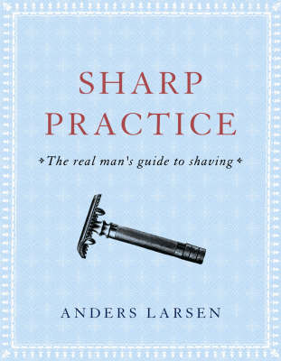 Sharp Practice: The Real Man's Guide to Shaving (BOK)