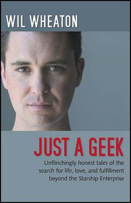 Just a Geek: Unflinchingly Honest Tales of the Search for Life, Love, and Fulfillment Beyond the Sta (BOK)
