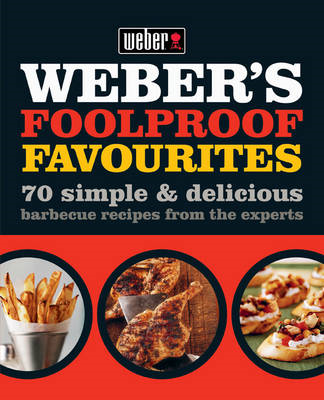 Weber's Foolproof Favourites: 70 Simple & Delicious Barbecue Recipes from the Experts (BOK)