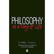 Philosophy as a Way of Life: Spiritual Exercises from Socrates to Foucault (BOK)