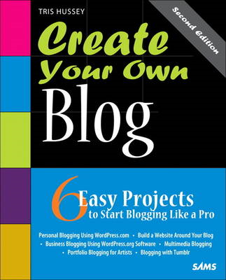 Create Your Own Blog: 6 Easy Projects to Start Blogging Like a Pro (BOK)