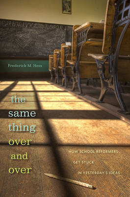 The Same Thing Over and Over: How School Reformers Get Stuck in Yesterday's Ideas (BOK)