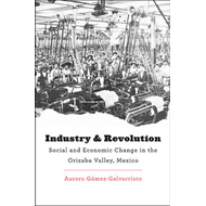 Industry and Revolution: Social and Economic Change in the Orizaba Valley, Mexico (BOK)