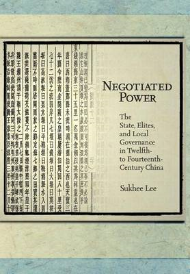 Negotiated Power: The State, Elites, and Local Governance in twelfth- to Fourteenth-century China (BOK)