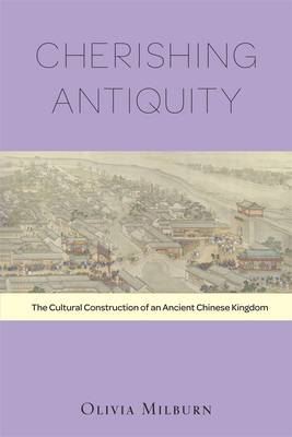 Cherishing Antiquity: The Cultural Construction of an Ancient Chinese Kingdom (BOK)