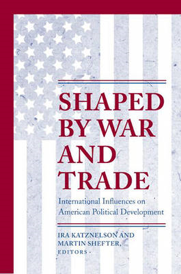 Shaped by War and Trade: International Influences on American Political Development (BOK)