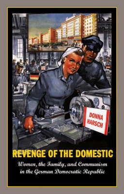 Revenge of the Domestic: Women, the Family, and Communism in the German Democratic Republic (BOK)