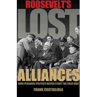 Roosevelt's Lost Alliances: How Personal Politics Helped Start the Cold War (BOK)