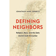 Defining Neighbors: Religion, Race, and the Early Zionist-Arab Encounter (BOK)