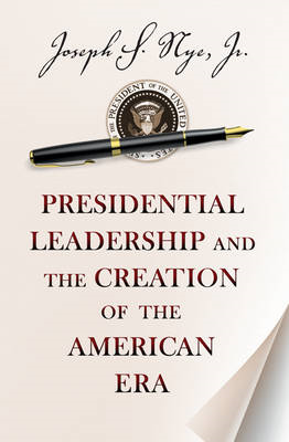 Presidential Leadership and the Creation of the American Era (BOK)