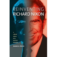 Reinventing Richard Nixon: A Cultural History of an American Obsession (BOK)