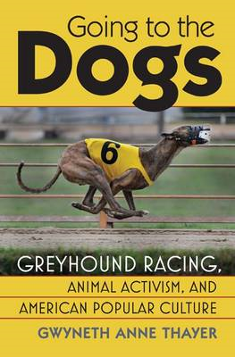Going to the Dogs: Greyhound Racing, Animal Activism and American Popular Culture (BOK)
