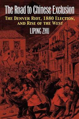 The Road to Chinese Exclusion: The Denver Riot, 1880 Election, and Rise of the West (BOK)