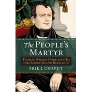 The People's Martyr: Thomas Wilson Dorr and His 1842 Rhode Island Rebellion (BOK)
