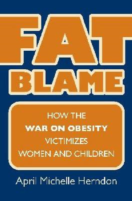 Fat Blame: How the War on Obesity Victimizes Women and Children (BOK)