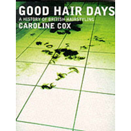 Good Hair Days: A History of British Hairdressing (BOK)