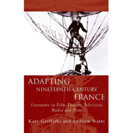 Adapting Nineteenth Century France: Literature in Film, Theatre, Television, Radio and Print (BOK)