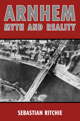 Arnhem: Myth and Reality: Airborne Warfare, Air Power and the Failure of Operation Market Garden (BOK)