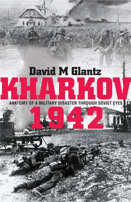Kharkov 1942: Anatomy of a Military Disaster Through Soviet Eyes (BOK)