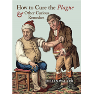 How to Cure the Plague and Other Curious Remedies (BOK)