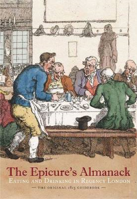 The Epicure's Almanack: Eating and Drinking in Regency London: The Original 1815 Guidebook (BOK)