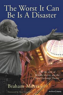 The Worst it Can be is a Disaster: The Life Story of Braham Murray and the Royal Exchange Theatre (BOK)