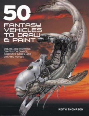 50 Fantasy Vehicles to Draw and Paint: Create Awe-Inspiring Crafts for Comic Books, Computer Games, (BOK)