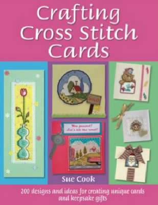 Crafting Cross Stitch Cards: 200 Designs and Ideas for Creating Unique Cards and Keepsake Gifts (BOK)
