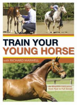 Train Your Young Horse with Richard Maxwell: A Complete Equine Education from Foal to Full Grown (BOK)