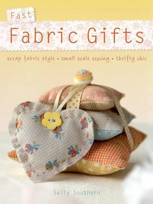 Fast Fabric Gifts: Scrap Fabric Style, Small Scale Sewing, Thrifty Chic (BOK)