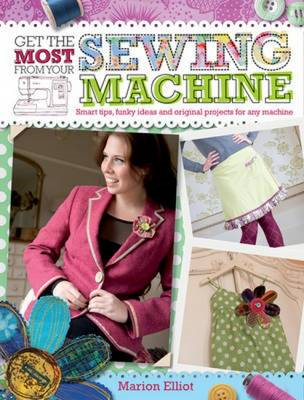 Get the Most from Your Sewing Machine: Smart Tips, Funky Ideas and Original Projects for Any Machine (BOK)