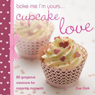Bake Me, I'm Yours... Cupcake Love: Over 100 Ideas and Excuses to Show You Care (BOK)