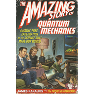 The Amazing Story of Quantum Mechanics: A Math-Free Exploration of the Science That Made Our World (BOK)