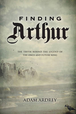 Finding Arthur: The True Origins of the Once and Future King (BOK)