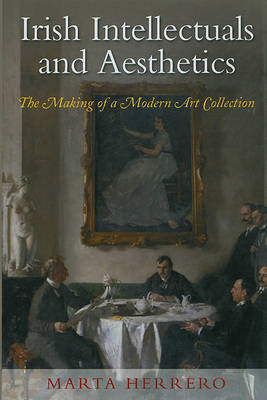 Irish Intellectuals and Aesthetics: The Making of a Modern Art Collection (BOK)