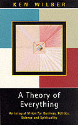 A Theory of Everything: An Integral Vision for Business, Politics, Science and Spirituality (BOK)