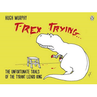 T-Rex Trying: The Unfortunate Trials of the Tyrant Lizard King (BOK)