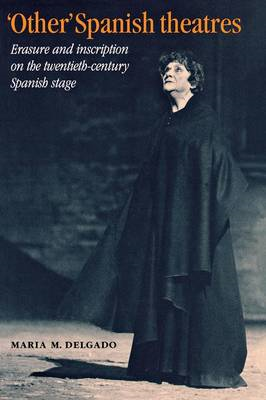 """Other"" Spanish Theatres: Erasure and Inscription on the Twentieth-Century Spanish Stage (BOK)"