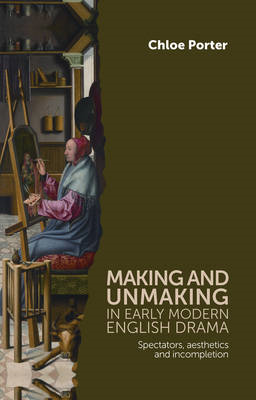 Making and Unmaking in Early Modern English Drama: Spectators, Aesthetics and Incompletion (BOK)