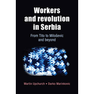 Workers and Revolution in Serbia: from Tito to Milosevic and Beyond (BOK)
