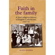 Faith in the Family: A Lived Religious History of English Catholicism, 1945-82 (BOK)
