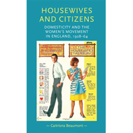 Housewives and Citizens: Domesticity and the Women's Movement in England, 1928-64 (BOK)