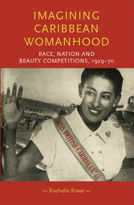 Imagining Caribbean Womanhood: Race, Nation and Beauty Competitions, 1929-70 (BOK)