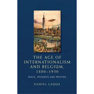 The Age of Internationalism and Belgium, 1880-1930: Peace, Progress and Prestige (BOK)